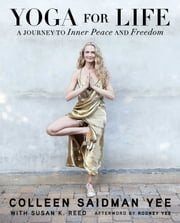 Yoga for Life - A Journey to Inner Peace and Freedom ebook by Colleen Saidman Yee,Susan K. Reed,Rodney Yee