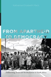 From Apartheid to Democracy - Deliberating Truth and Reconciliation in South Africa ebook by Katherine Elizabeth Mack