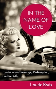 In the Name of Love: Stories about Revenge, Redemption, and Rebirth ebook by Laurie Boris