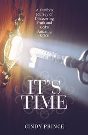 It's Time - A Family's Journey of Discovering Truth and God's Amazing Grace ebook by Cindy Prince