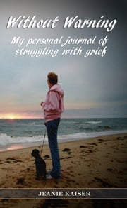 Without Warning - My Personal Journal of Struggling with Grief ebook by Jeanie Kaiser