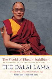 The World of Tibetan Buddhism - An Overview of Its Philosophy and Practice ebook by His Holiness the Dalai Lama,Thupten Jinpa, Ph.D.,Richard Gere
