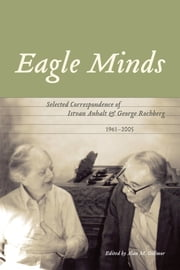 Eagle Minds - Selected Correspondence of Istvan Anhalt and George Rochberg (1961-2005) ebook by Alan M. Gillmor