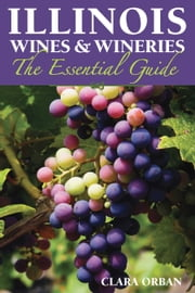 Illinois Wines and Wineries - The Essential Guide ebook by Clara Orban