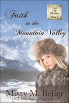 Faith in the Mountain Valley - Call of the Rockies, #5 ebook by Misty M. Beller