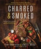 Charred & Smoked - More Than 75 Bold Recipes and Cooking Techniques for the Home Cook ebook by James O. Fraioli, Derek Bugge