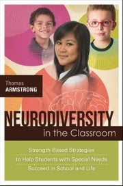 Neurodiversity in the Classroom: Strength-Based Strategies to Help Students with Special Needs Succeed in School and Life ebook by Armstrong, Thomas