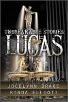 Unbreakable Stories: Lucas ebook by Jocelynn Drake, Rinda Elliott