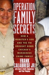 Operation Family Secrets - How a Mobster's Son and the FBI Brought Down Chicago's Murderous Crime Family ebook by Frank Calabrese, Jr.,Keith Zimmerman,Kent Zimmerman,Paul Pompian