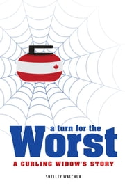 A Turn for the Worst - A Curling Widow's Story ebook by Shelley Walchuk