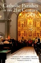 Catholic Parishes of the 21st Century ebook by Charles E. Zech,Mary L. Gautier,Mark M. Gray,Jonathon L. Wiggins,Thomas P. Gaunt