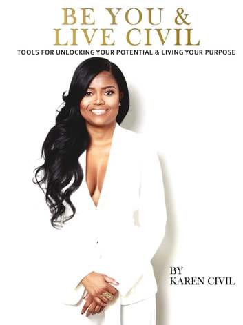 Be You & Live Civil: Tools for Unlocking Your Potential & Living Your Purpose ebook by Karen Civil