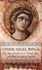 Under Angel Wings - The True Story of a Young Girl and Her Guardian Angel ebook by Maria Sr. Antonia