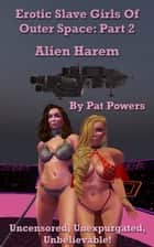 Erotic Slave Girls Of Outer Space: Part 2 -- Alien Harem ebook by Pat Powers
