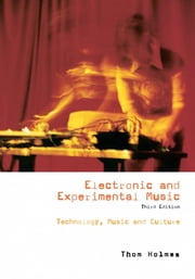 Electronic and Experimental Music: Technology, Music, and Culture ebook by Holmes, Thom