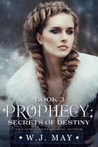 Secrets of Destiny - Prophecy Series, #3 ebook by W.J. May
