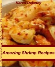 Amazing Shrimp Recipes - Scrumptiously Mouthwatering Grilled Shrimp Recipes, Shrimp Pasta Recipes, Shrimp Salad Recipes, Healthy Shrimp Recipes, Easy Shrimp Recipes ebook by Karen Delaney