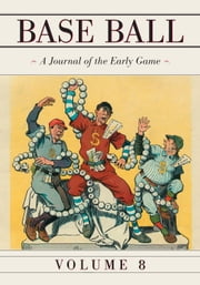 Base Ball: A Journal of the Early Game, Vol. 8 ebook by John Thorn