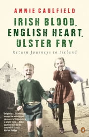 Irish Blood, English Heart, Ulster Fry - Return Journeys to Ireland ebook by Annie Caulfield