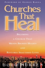 Churches That Heal - Becoming a Chruch That Mends Broken Hearts and Restores Shattered Lives ebook by Doug Murren