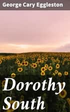 Dorothy South - A Love Story of Virginia Just Before the War ebook by George Cary Eggleston