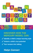 Learning Without Tears - Discover how the Mercury Model can: Identify your Child's Unique Learning Style, Unlock a Child's True Potential, Turn Tension into Talking ebook by Helyn Connerr