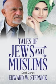 Tales of Jews and Muslims - Short Stories ebook by Edward W. Stepnick