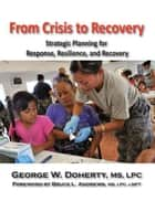 From Crisis to Recovery - Strategic Planning for Response, Resilience and Recovery ebook by George W. Doherty, Bruce L. Andrews