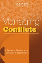 Managing Conflicts - A Practical Resource for Resolution and Reconciliation ebook by Dr. Ken Birch