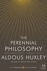 The Perennial Philosophy - An Interpretation of the Great Mystics, East and West ebook by Aldous Huxley