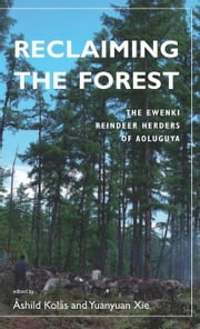 Reclaiming the Forest: The Ewenki Reindeer Herders of Aoluguya ebook by Kolås, Åshild