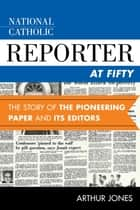 National Catholic Reporter at Fifty - The Story of the Pioneering Paper and Its Editors ebook by Arthur Jones