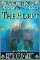The Adept Book Five - Death of an Adept ebook by Katherine Kurtz, Deborah Turner Harris