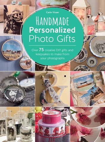 Handmade Personalized Photo Gifts - Over 75 Creative DIY Gifts and Keepsakes to Make From Your Photographs ebook by Carla Visser