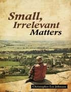 Small, Irrelevant Matters ebook by Christopher Lee Johnson
