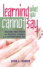 Learning What You Cannot Say - Teaching Free Speech and Political Literacy in an Authoritarian Age ebook by John L. Hoben
