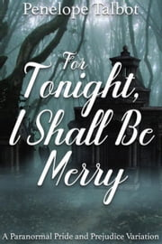 For Tonight, I Shall Be Merry: A Paranormal Pride and Prejudice Variation ebook by Penelope Talbot