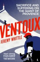Ventoux - Sacrifice and Suffering on the Giant of Provence ebook by Jeremy Whittle