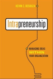 Intrapreneurship - Managing Ideas Within Your Organization ebook by Kevin C. Desouza