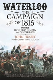 Waterloo: The Campaign of 1815 - Volume I: From Elba to Ligny and Quatre Bras ebook by John  Hussey