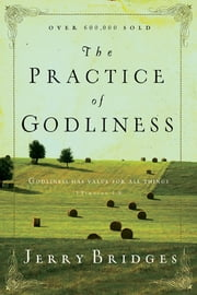 "The Practice of Godliness - ""Godliness has value for all things"" 1 Timothy 4:8 ebook by Jerry Bridges"
