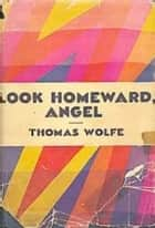 Look Homeward Angel - A Story of the Buried Life ebook by Thomas Wolfe