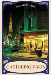 Capturing Paris - A Novel ebook by Katharine Davis
