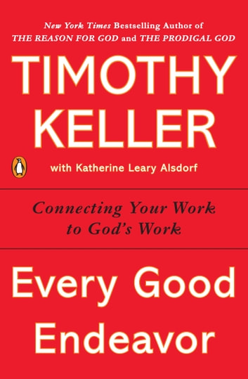 Every Good Endeavor - Connecting Your Work to God's Work ebook by Timothy Keller