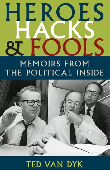 Heroes, Hacks, and Fools - Memoirs from the Political Inside eBook by Ted van Van Dyk
