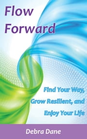 Flow Forward - Find Your Way, Grow Resilient, and Enjoy Your Life ebook by Debra Dane