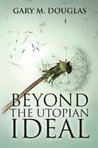 BEYOND THE UTOPIAN IDEAL ebook by