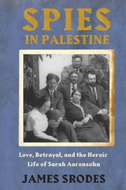 Spies in Palestine - Love, Betrayal and the Heroic Life of Sarah Aaronsohn ebook by James Srodes