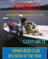 Strike ! Bass Fishing From Beginner To Pro ebook by Glenn Shute