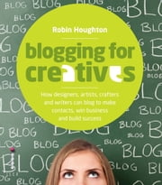 Blogging for Creatives - How Deisgners, Astists, Crafters and Writers can Blog to Make Contacts, Win Business and Build Success ebook by Robin Houghton